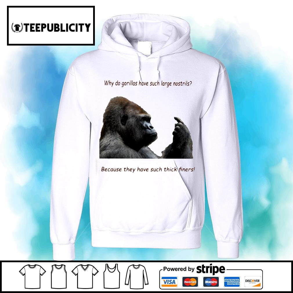 Why do Gorilla have such big Nostrils because they have such thick fingers s hoodie
