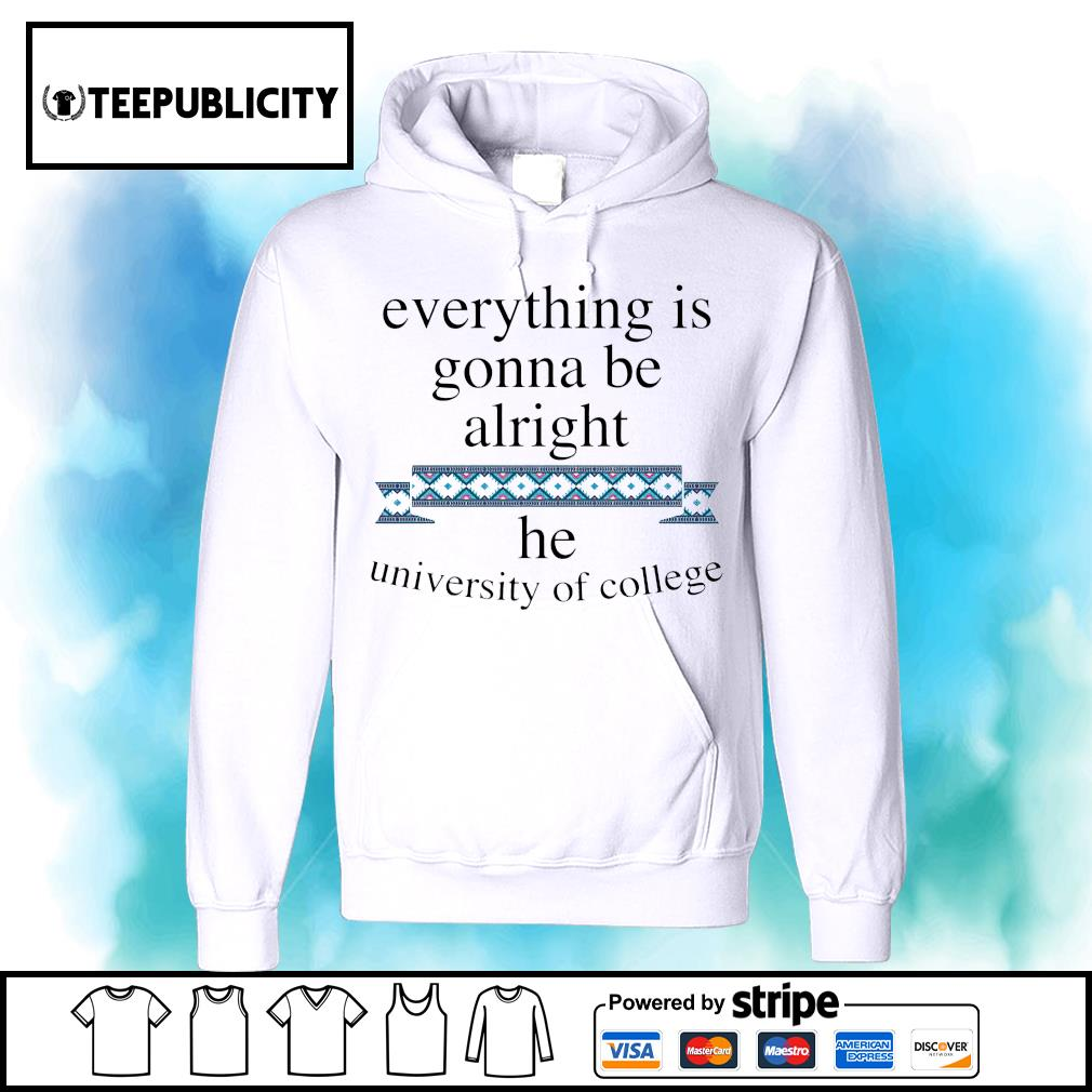 Everything is gonna be alright he university of college s hoodie