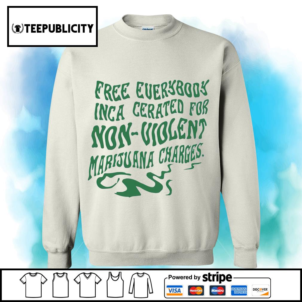 Free everybody inca cerated for non violent Marijuana charges s sweater