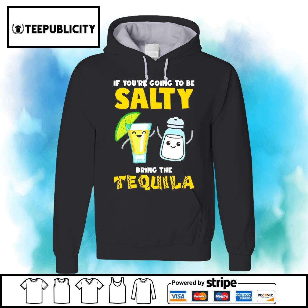 If you're going to be salty bring the Tequila s hoodie