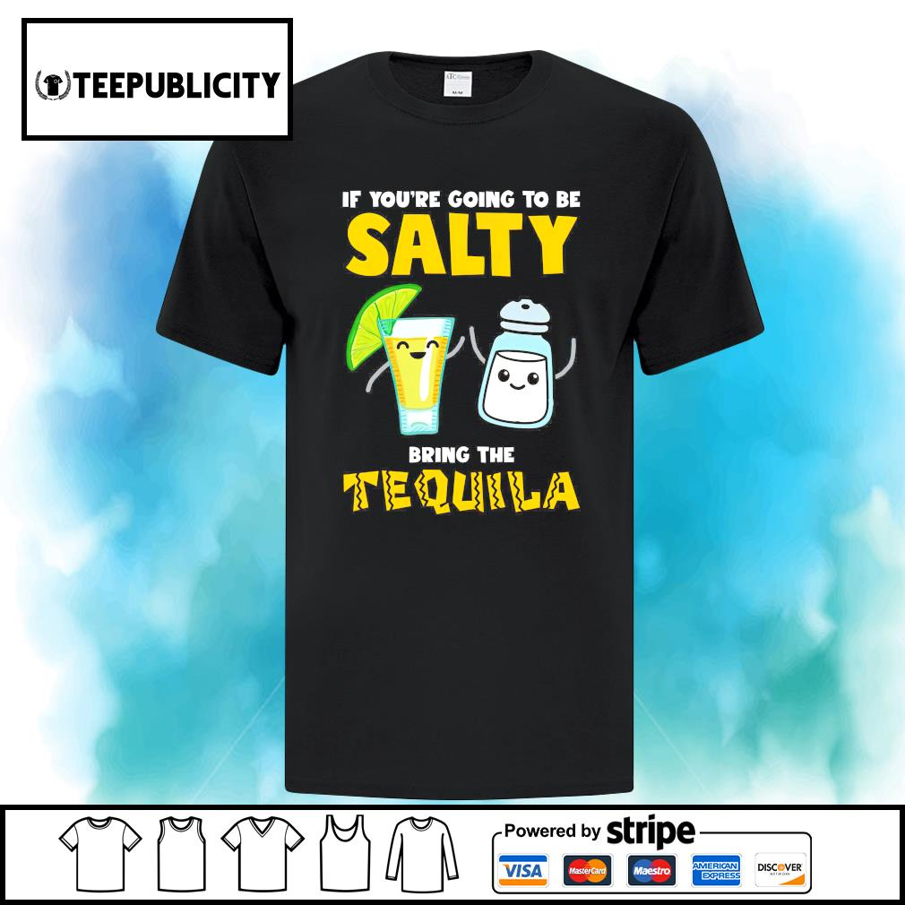 If you're going to be salty bring the Tequila s ladies-tee