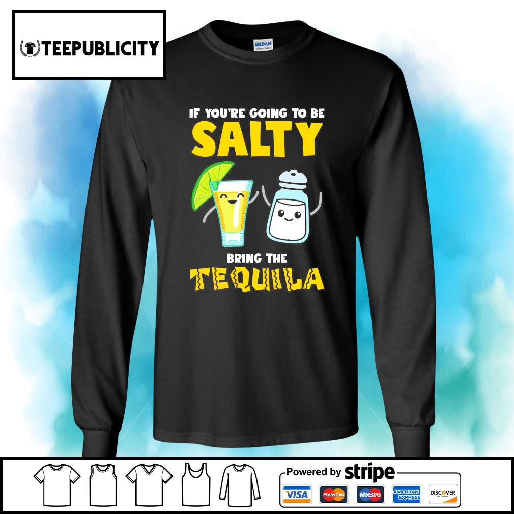 If you're going to be salty bring the Tequila s longsleeve-tee