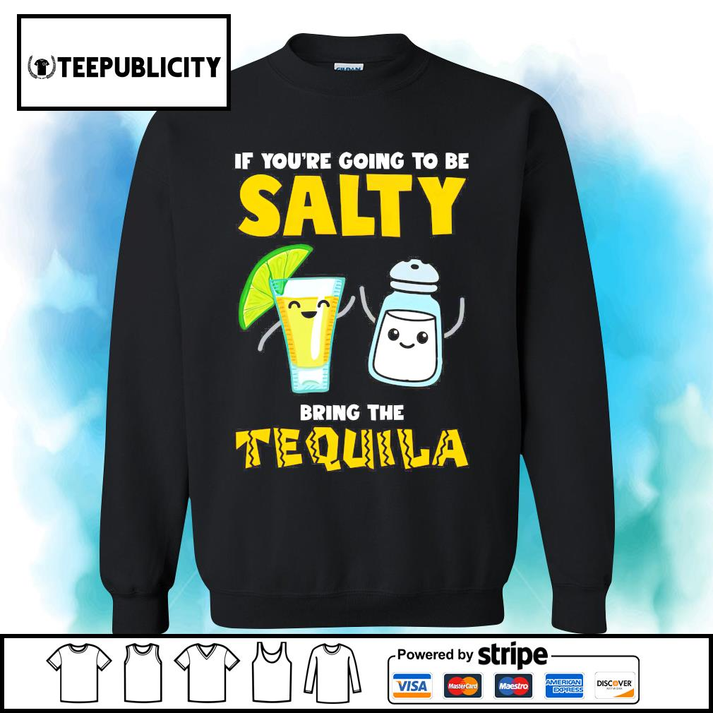 If you're going to be salty bring the Tequila s sweater