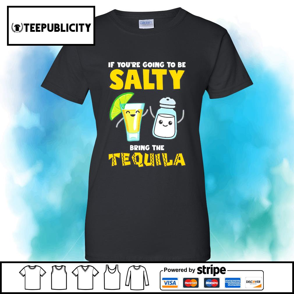If you're going to be salty bring the Tequila s v-neck-t-shirt