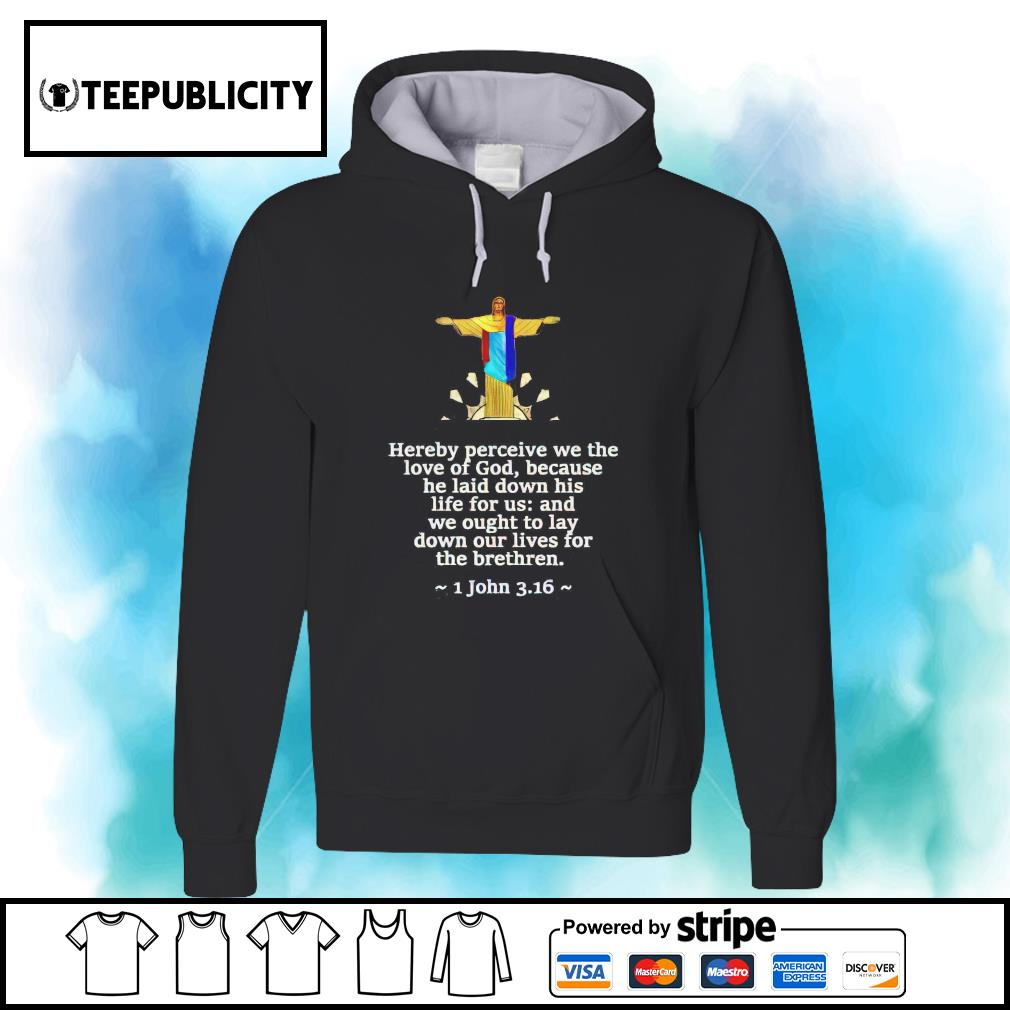 Jesus hereby perceive we the love of God because he laid down is life for us s hoodie