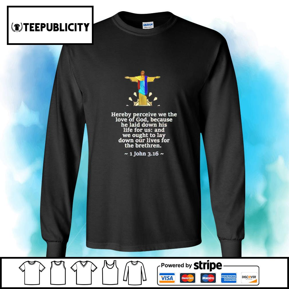 Jesus hereby perceive we the love of God because he laid down is life for us s longsleeve-tee