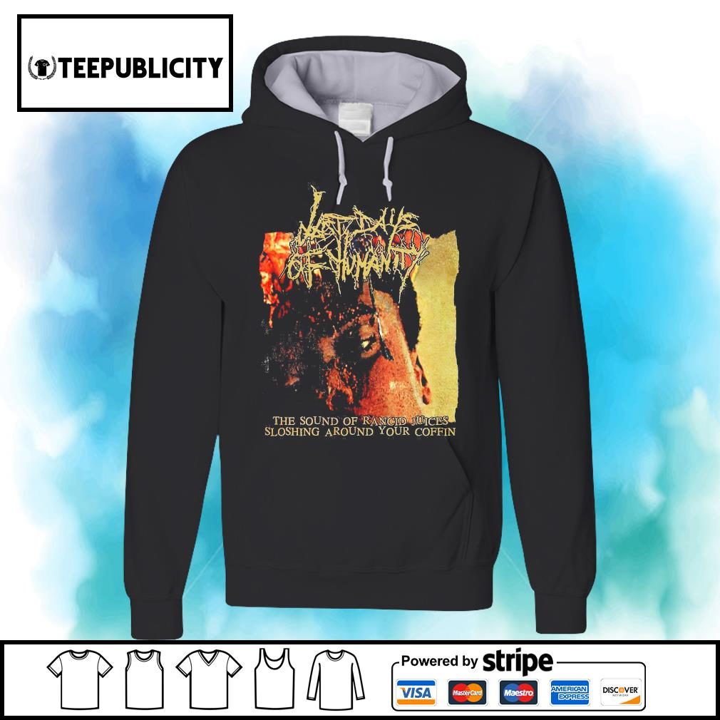 Last Days of Humanity The sound of rancid juices sloshing around your coffin s hoodie