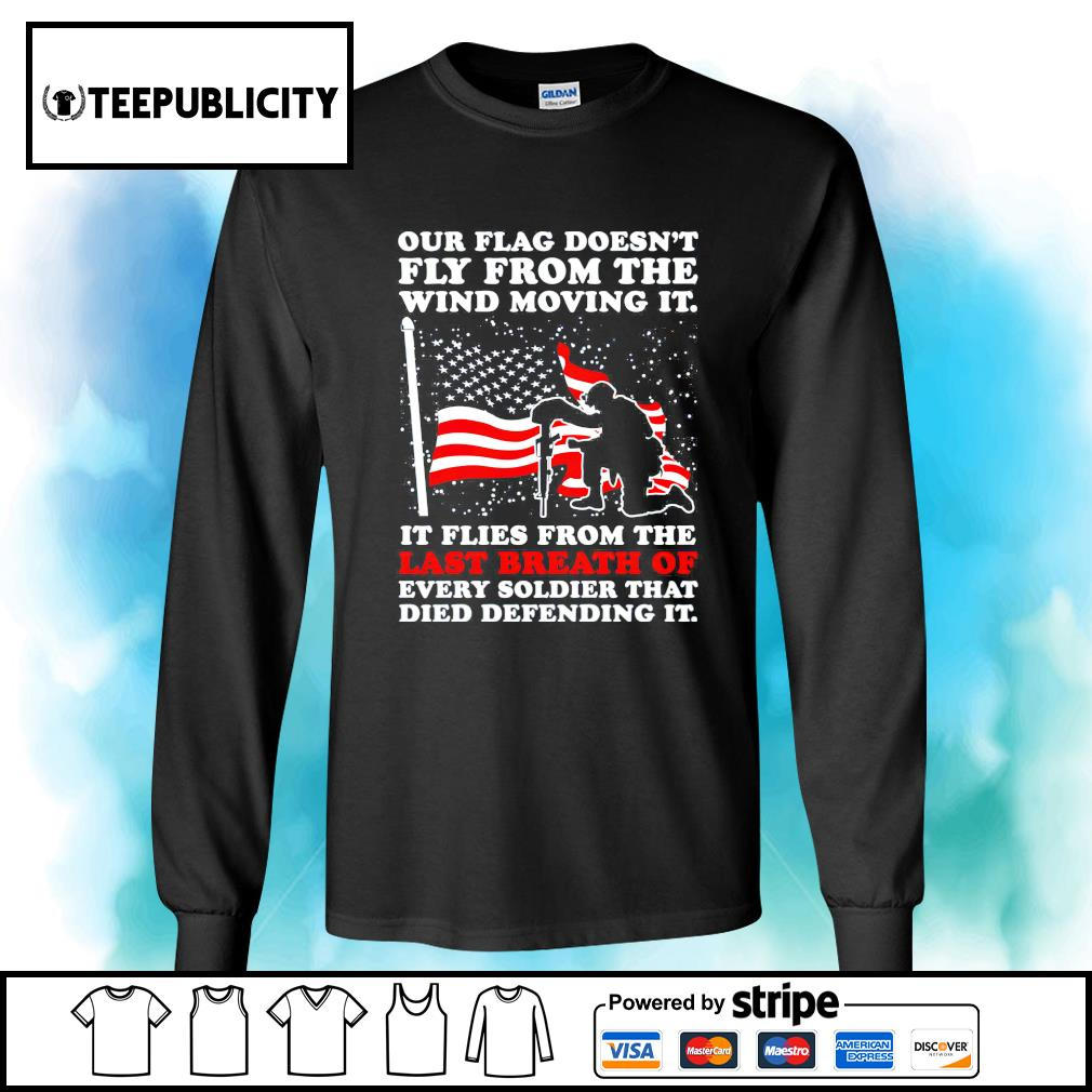 Our flag doesn't fly from the wind moving it it flies from the last breath of every soldier that died defending it s longsleeve-tee