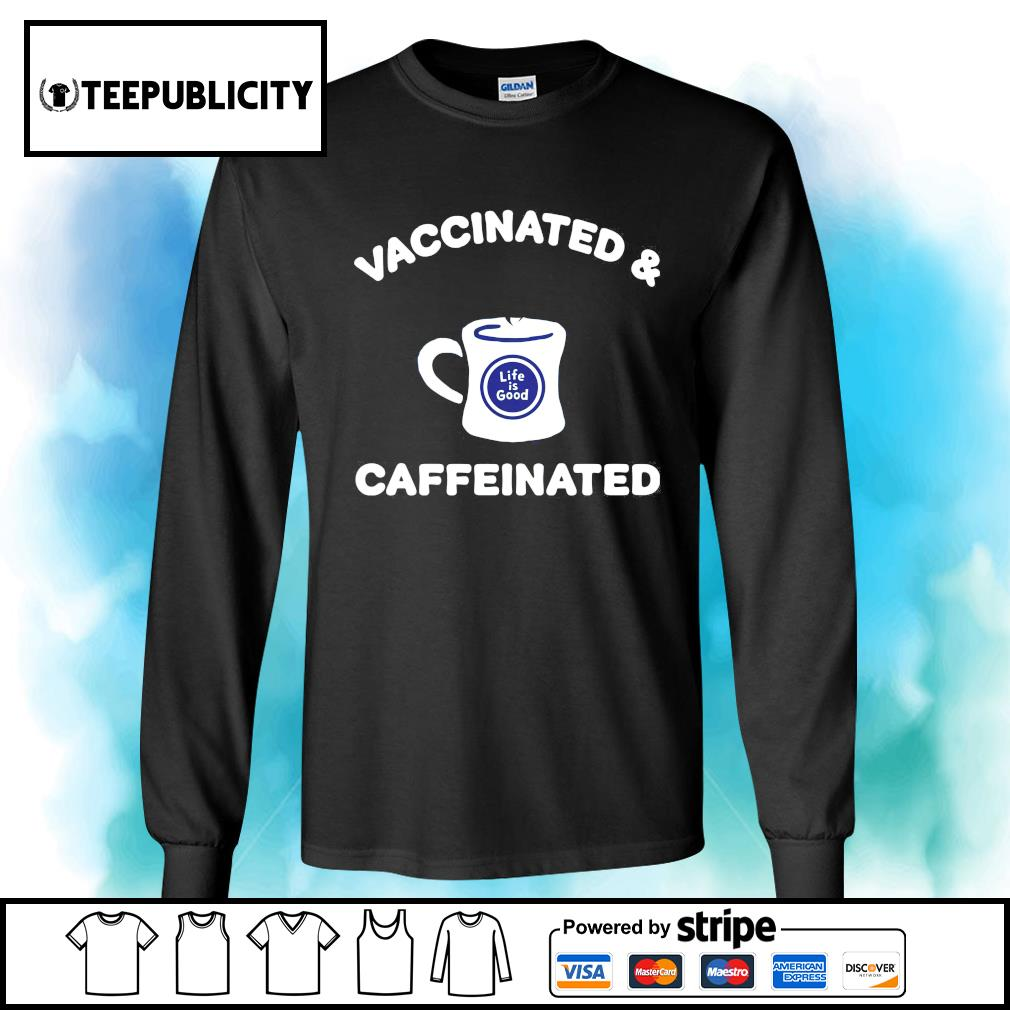Vaccinated and caffeinated life is good s longsleeve-tee