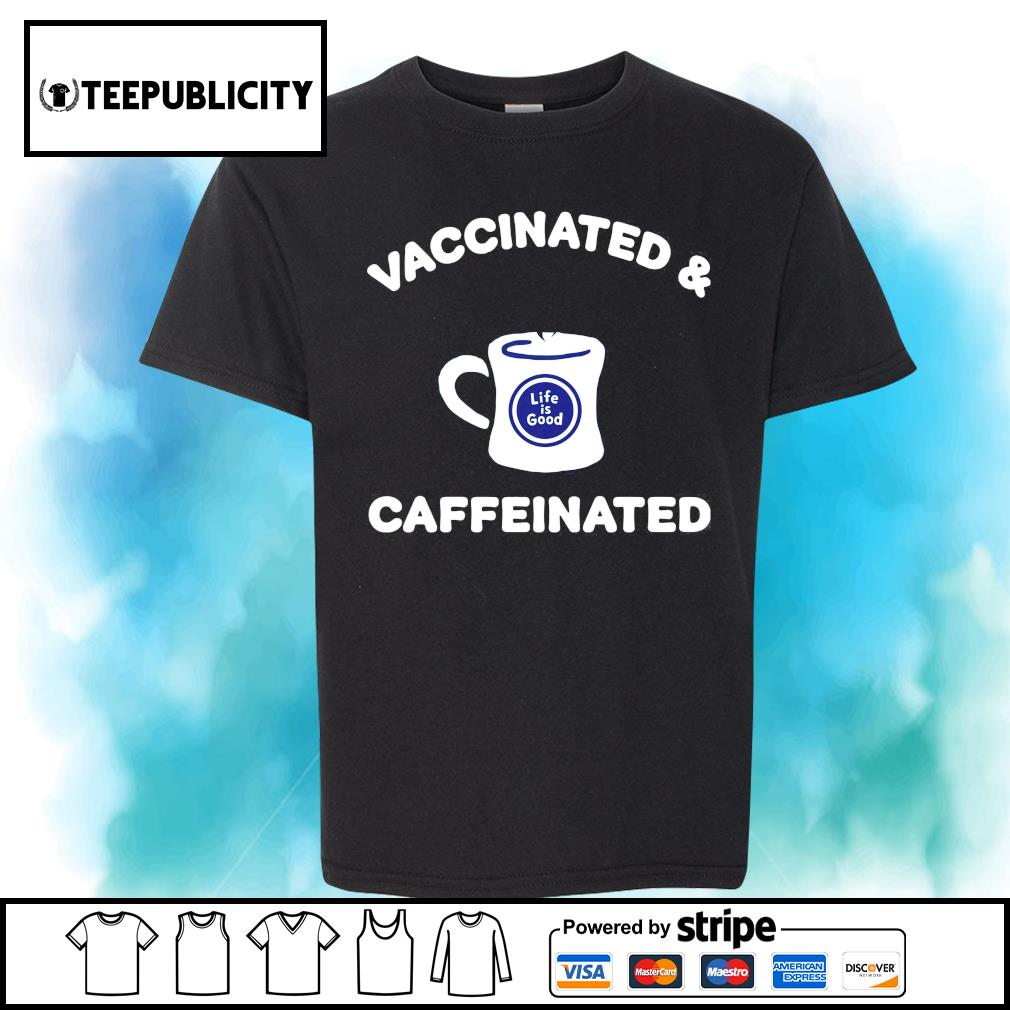 Vaccinated and caffeinated life is good shirt