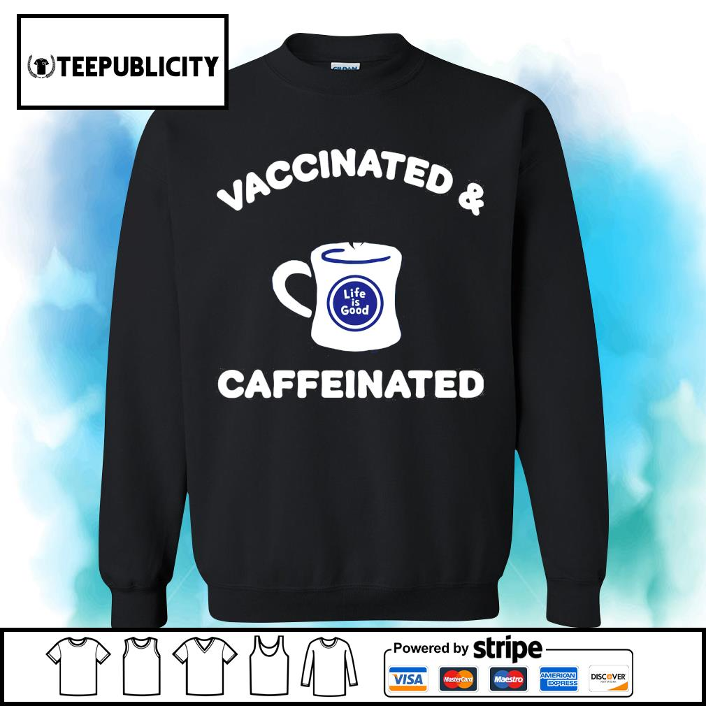 Vaccinated and caffeinated life is good s sweater