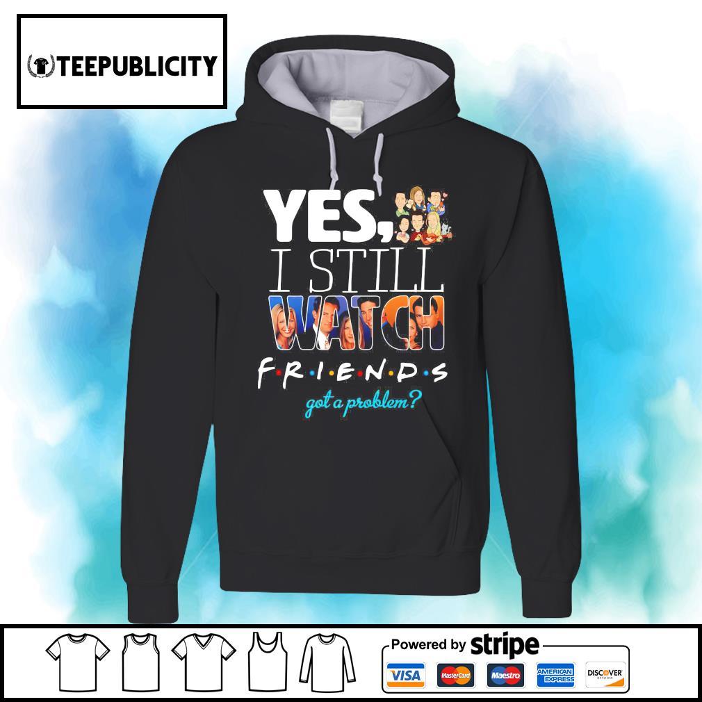 Yes I still watch Friends got a problem s hoodie