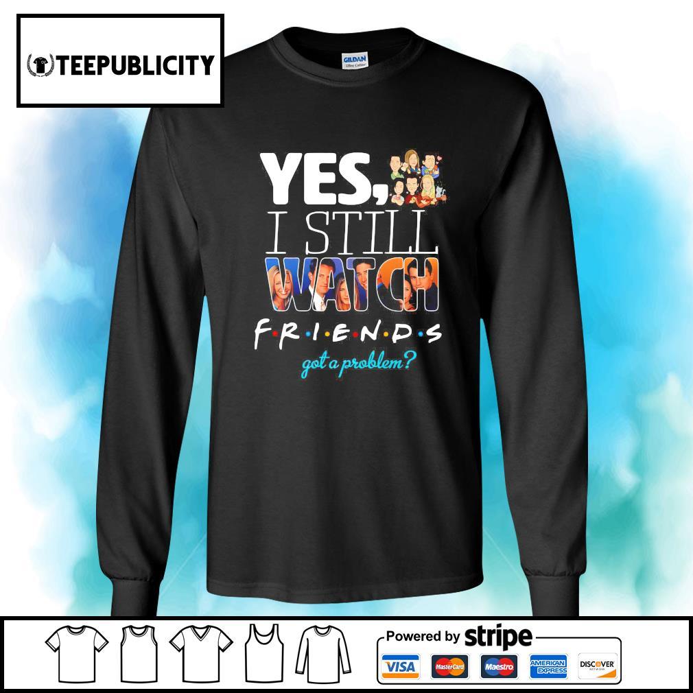 Yes I still watch Friends got a problem s longsleeve-tee