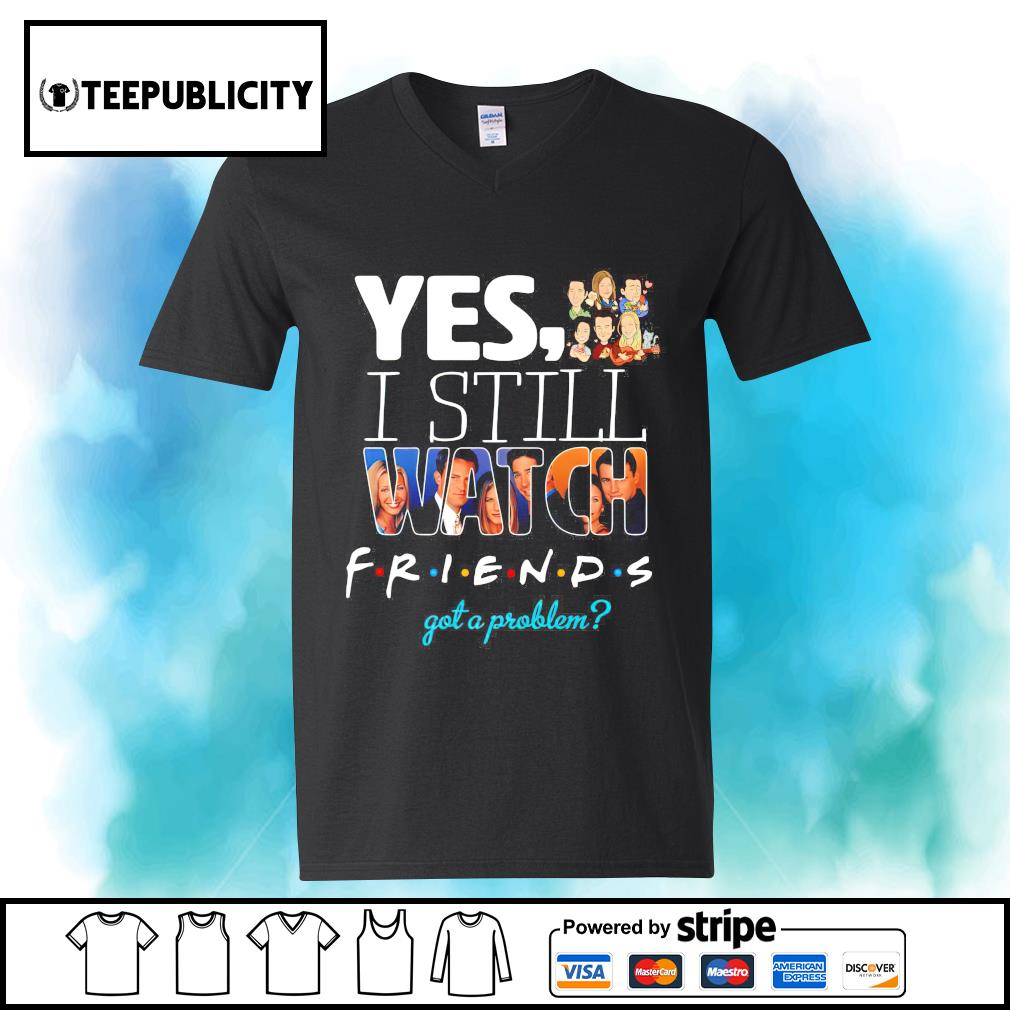 Yes I still watch Friends got a problem s youth-tee