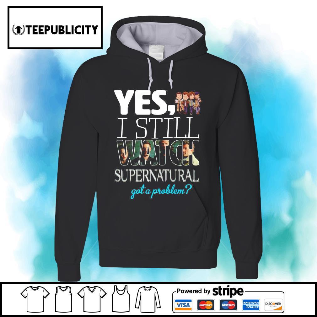 Yes I still watch Supernatural got a problem s hoodie