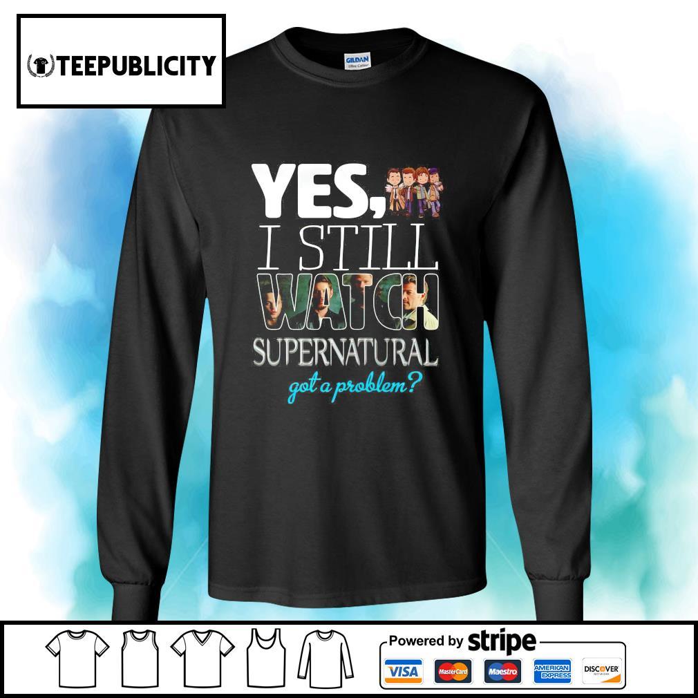 Yes I still watch Supernatural got a problem s longsleeve-tee