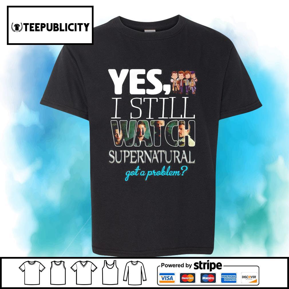 Yes I still watch Supernatural got a problem shirt
