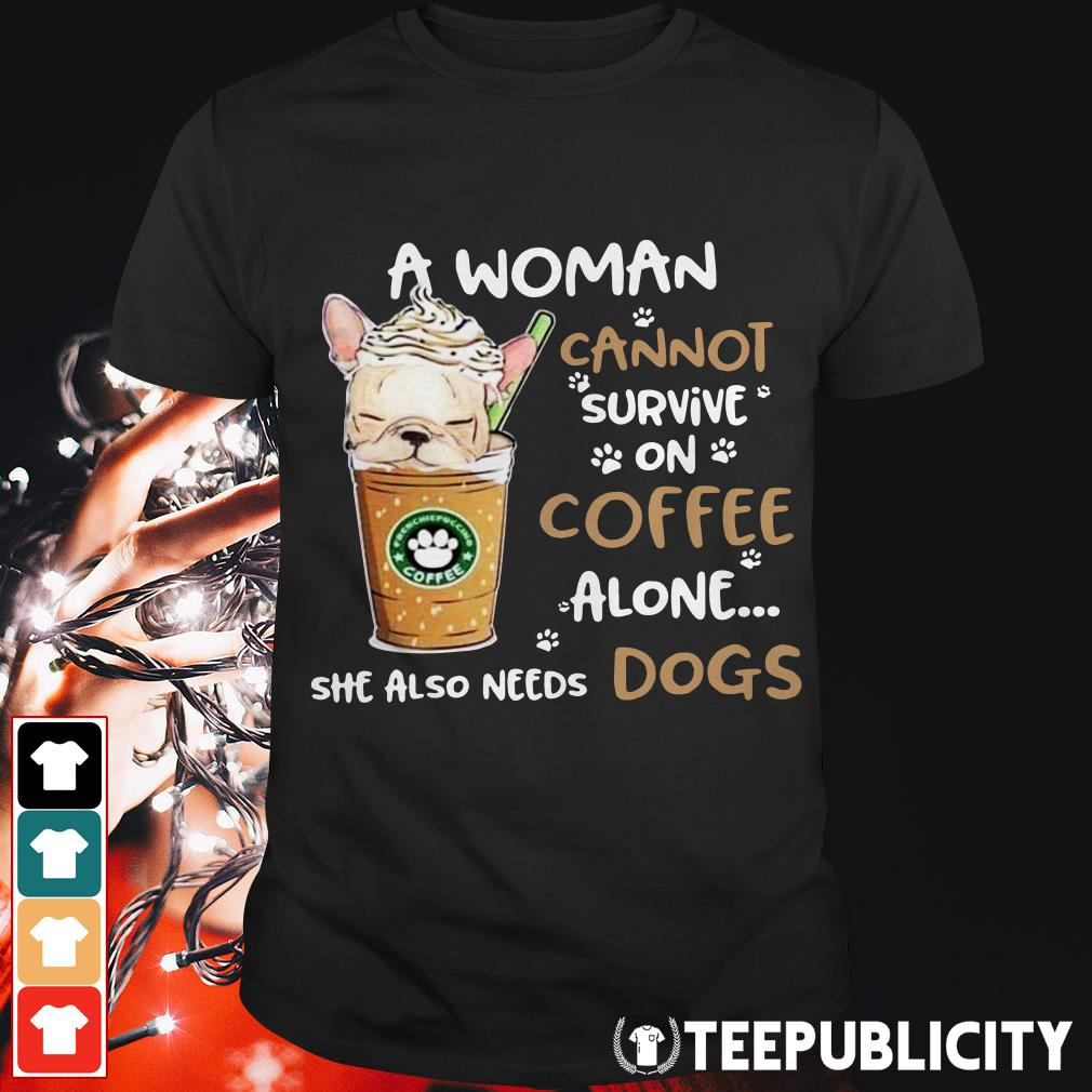 A woman cannot survive on coffee alone she also needs dogs shirt
