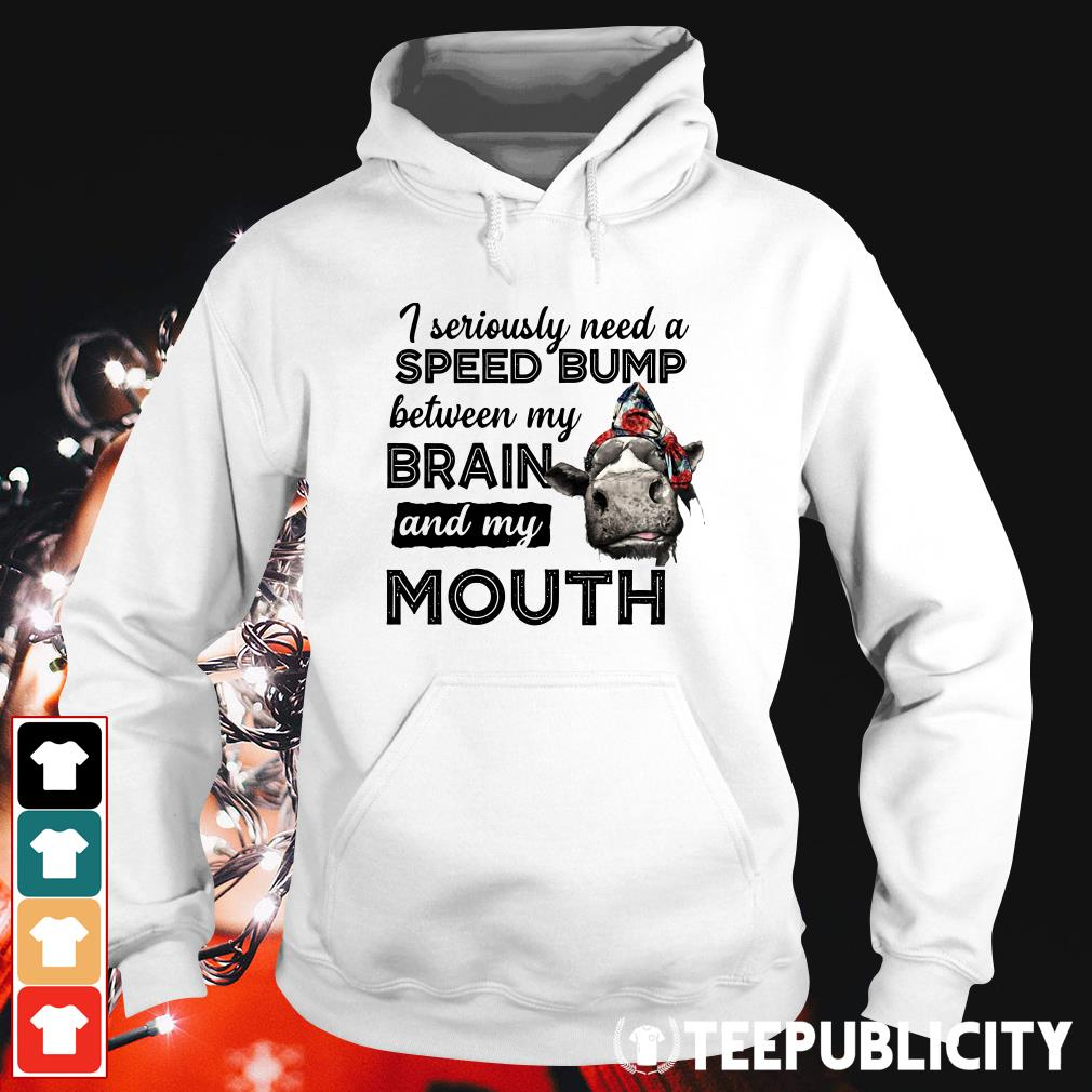 Cow I seriously need a speed bump between my brain and my mouth Hoodie