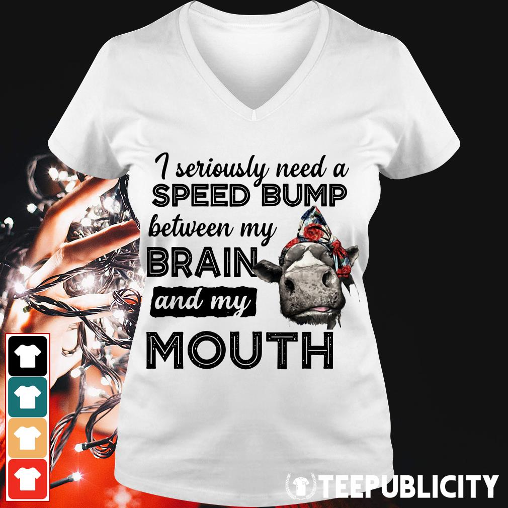 Cow I seriously need a speed bump between my brain and my mouth V-neck T-shirt