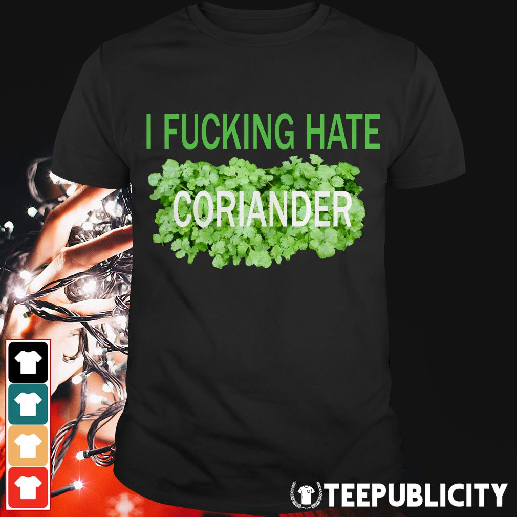 I fucking hate coriander shirt