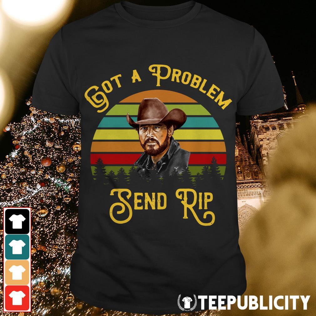 Rip Wheeler Got a problem send rip sunset shirt