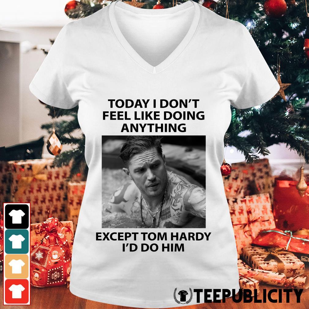 Today I don't feel like doing anything except Tom Hardy I'd do him V-neck T-shirt