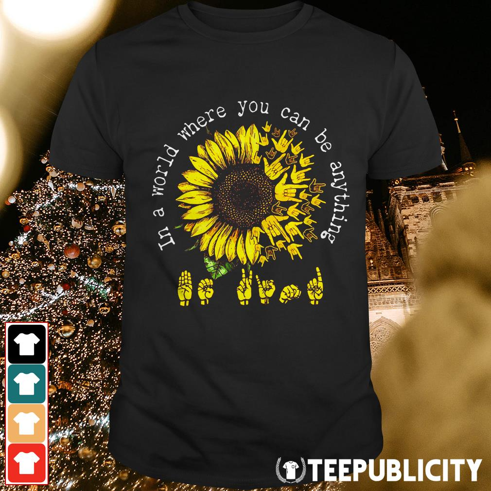 Official ASL Sunflower In a world where you can be anything shirt