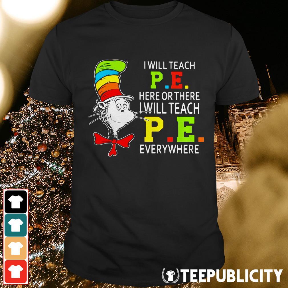 Official Dr Seuss I will teach P .E. here or there I will teach P .E. everywhere shirt