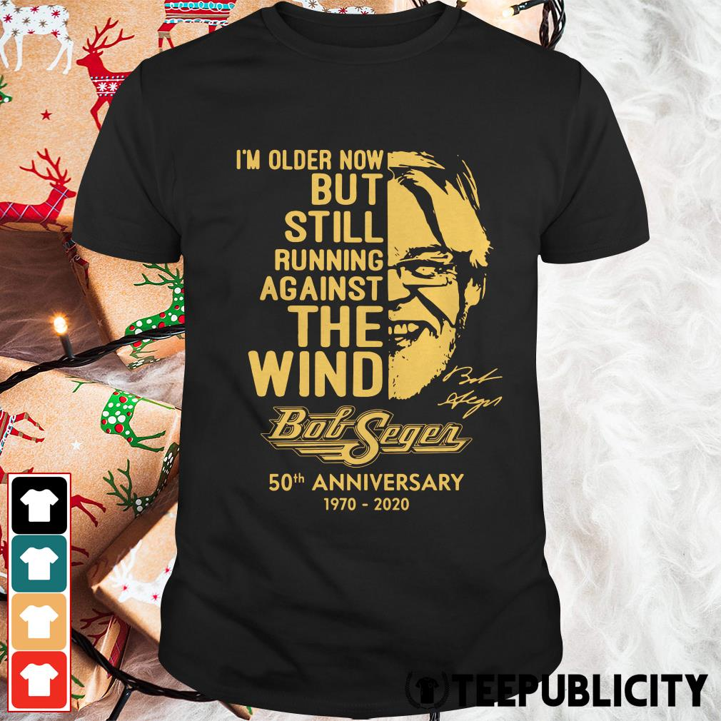 Official I'm older now but still running against the wind Bob Seger 50th anniversary 1970 2020 shirt