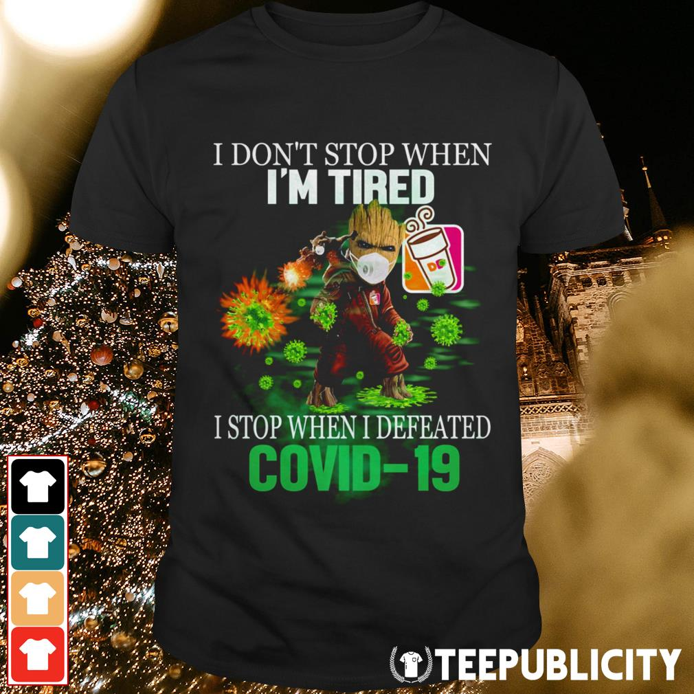 Baby Groot Dunkin' Donuts I don't stop when I'm tired I stop when I defeated Covid 19 shirt
