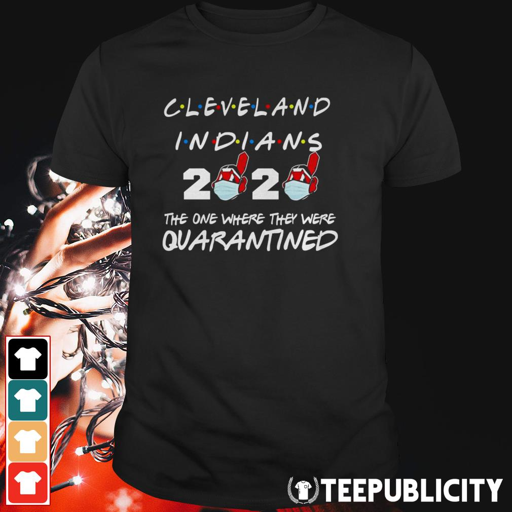 Cleveland Indians 2020 the one where they were quarantined shirt- Gift Trending Design T Shirt