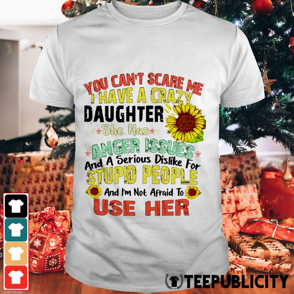 Sunflower you can't scare me I have a crazy daughter she has anger issues shirt