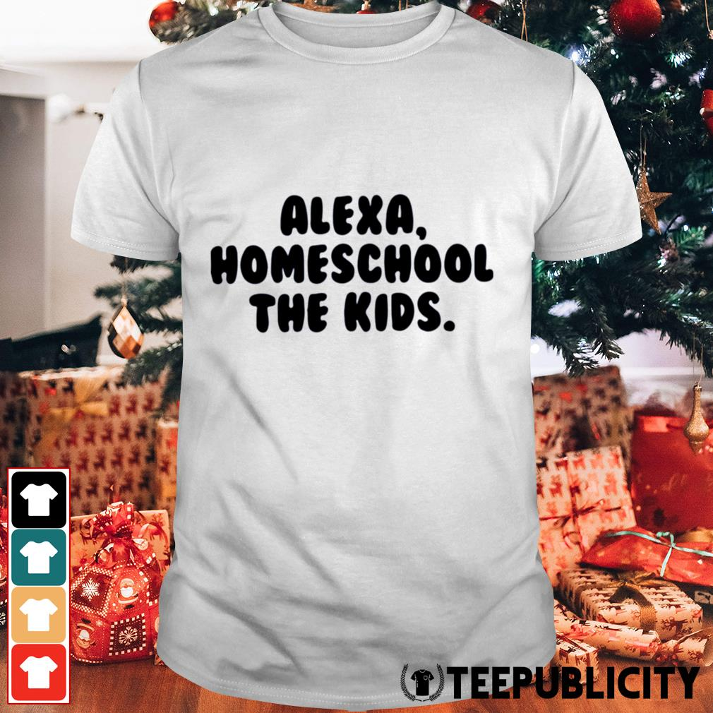 Alexa homeschool the kids shirt