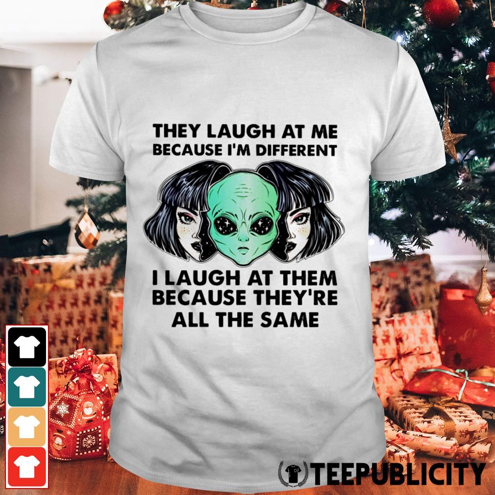 Alien They laugh at me because I'm different I laugh at them shirt