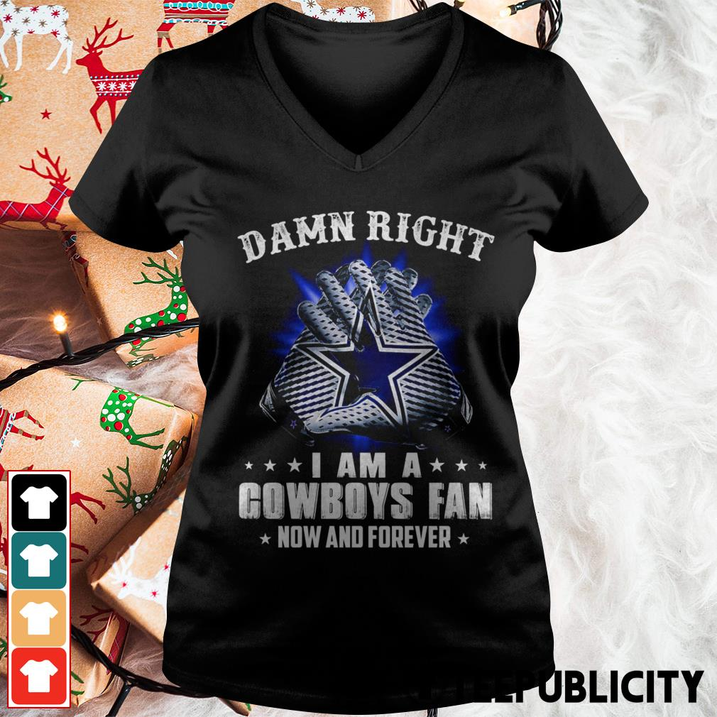 Damn right I am a Cowboys fan now and forever V-neck T-shirt
