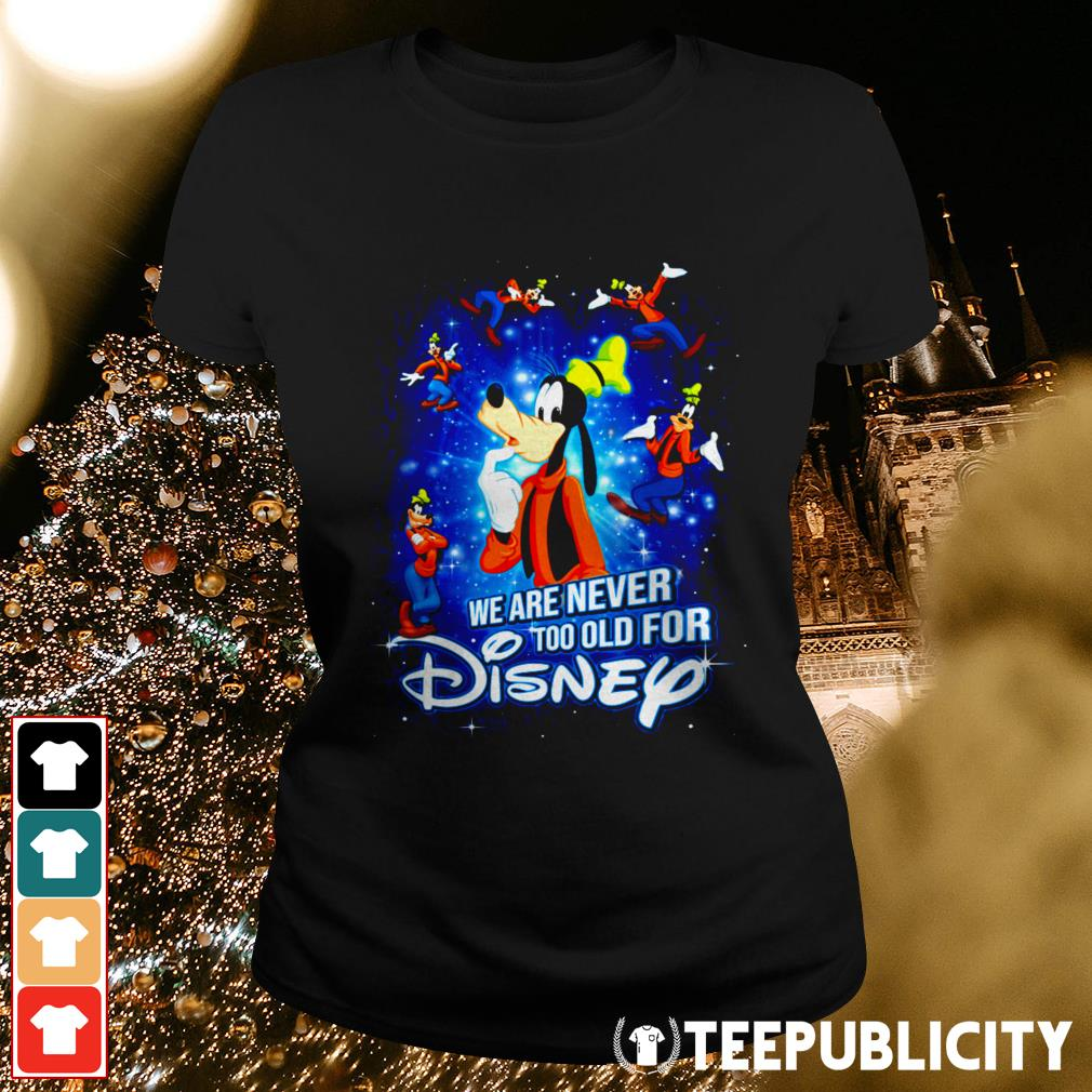 Goofy we are never too old for Disney Ladies Tee