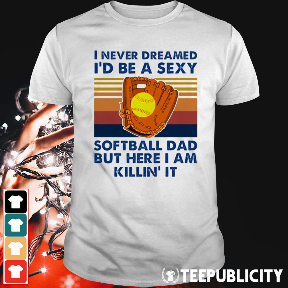 I never dreamed I'd be a sexy softball dad but here I am killin' it shirt