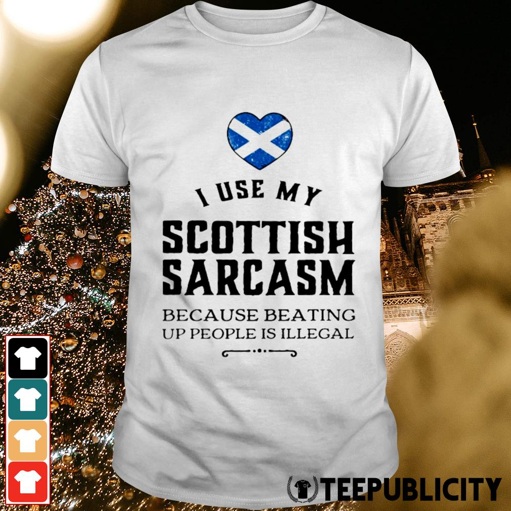 I use my Scottish sarcasm because beating up people is illegal shirt