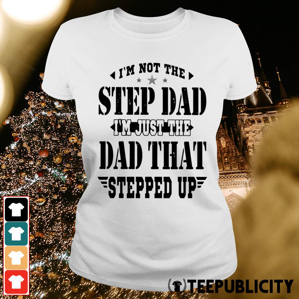 I'm not the step dad I'm just the dad that stepped up Ladies Tee