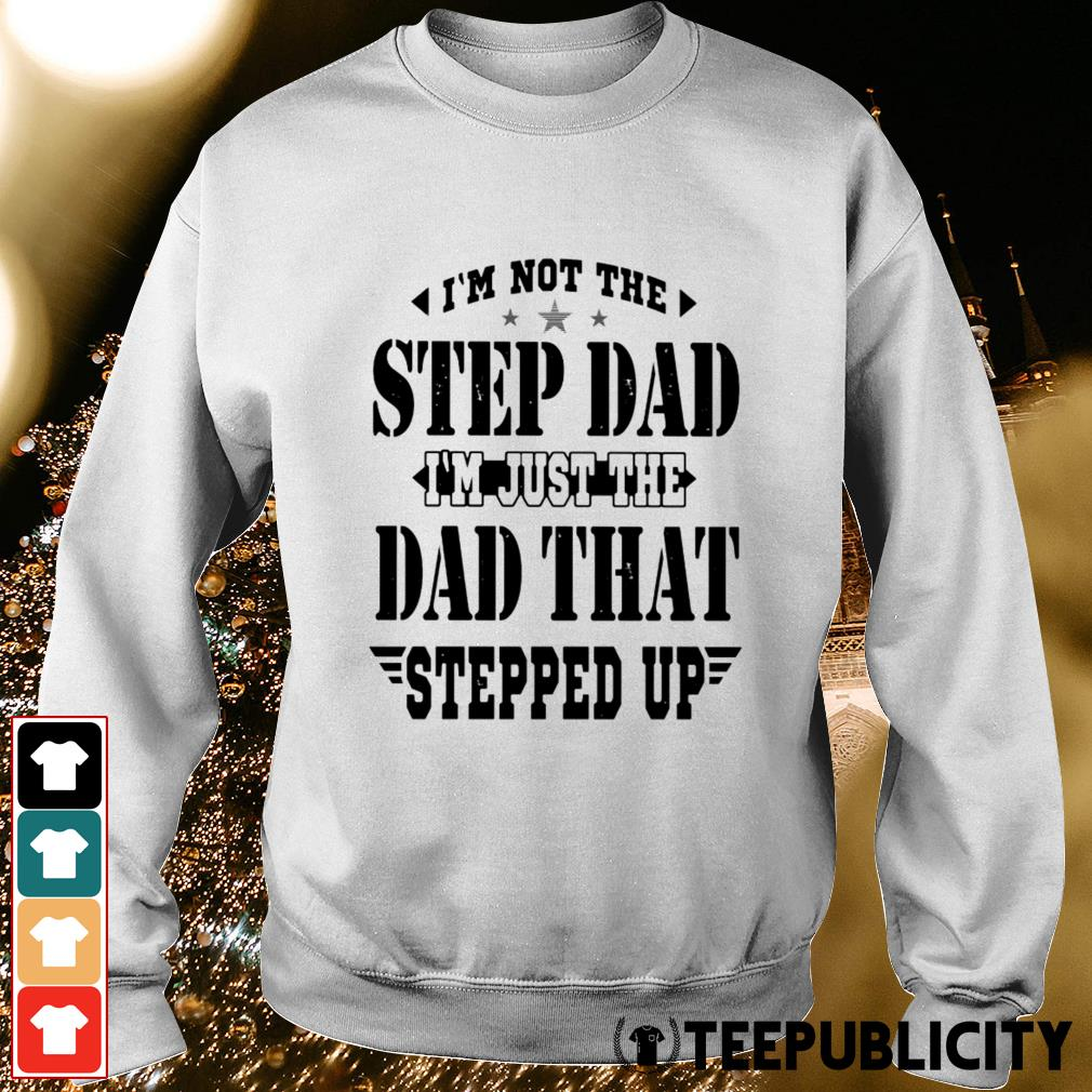 I'm not the step dad I'm just the dad that stepped up Sweater