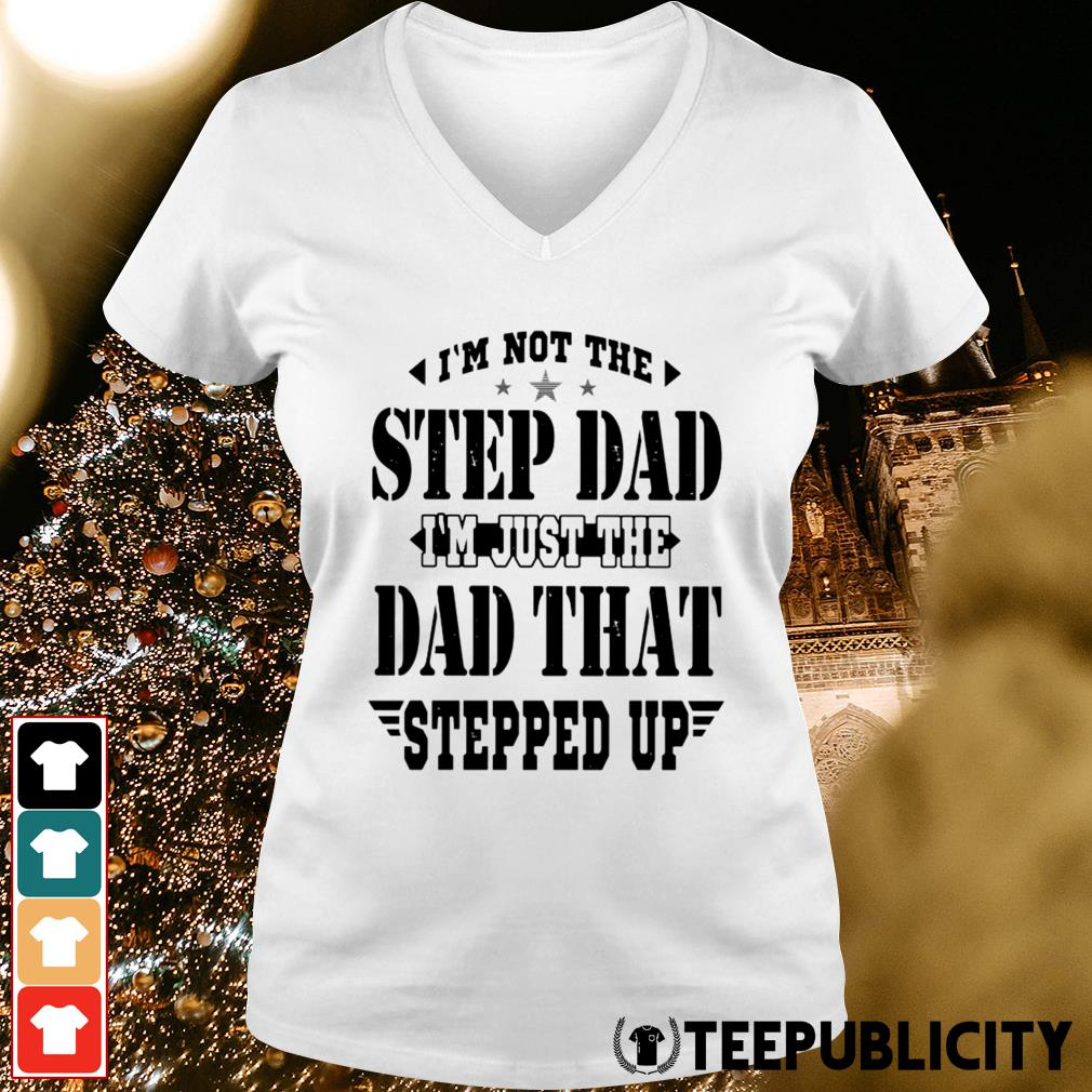 I'm not the step dad I'm just the dad that stepped up V-neck T-shirt