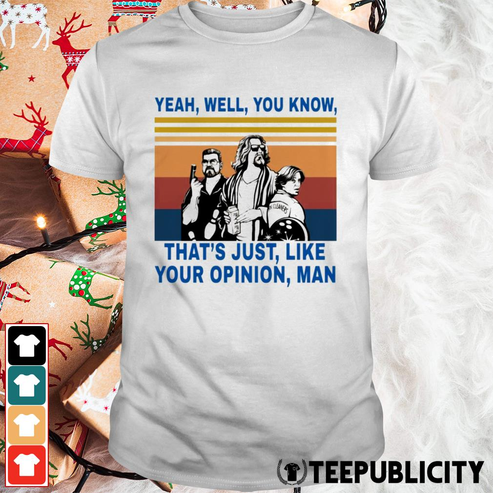 Lebowski yeah well you know that's just like your opinion man shirt
