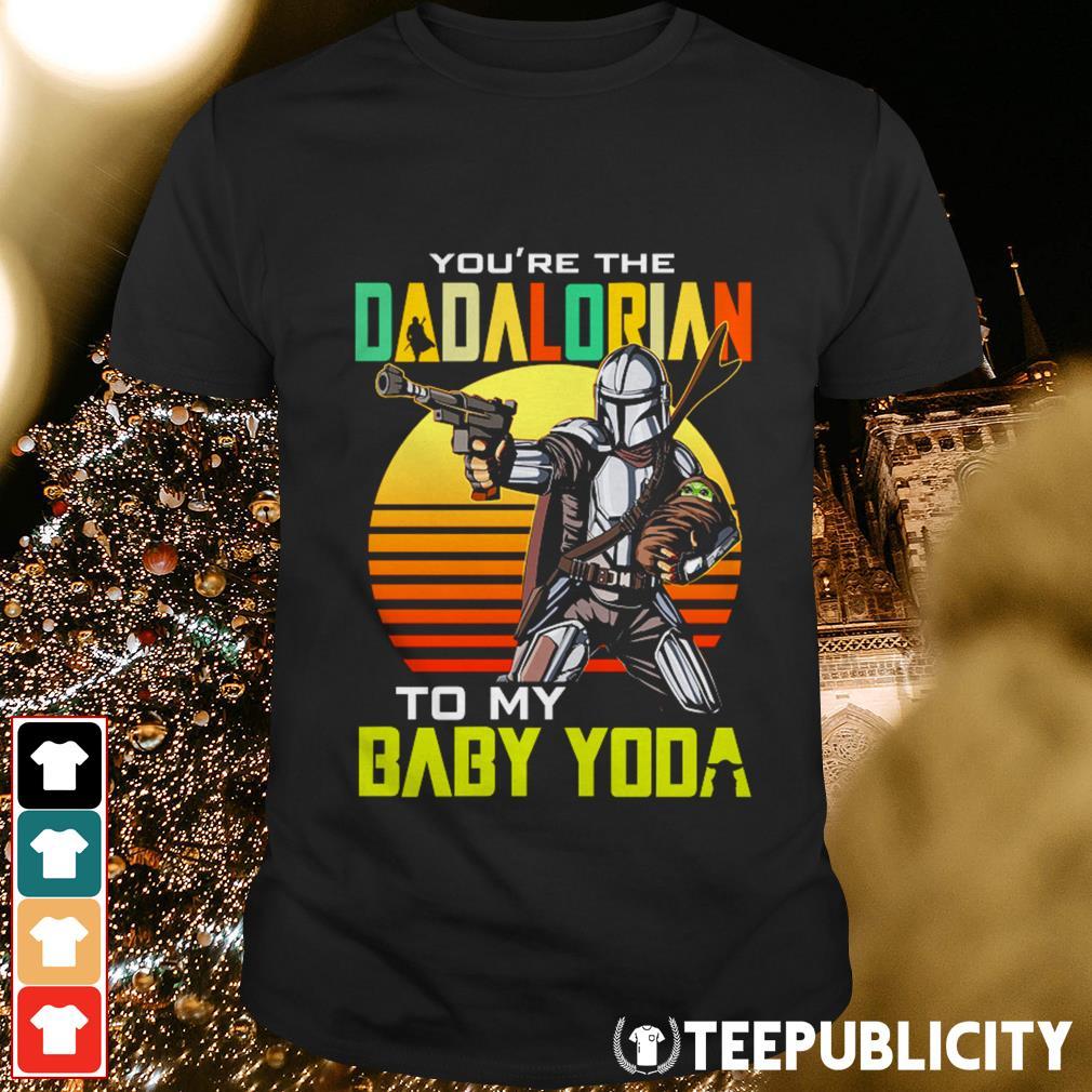 You're the dadalorian to my baby Yoda shirt