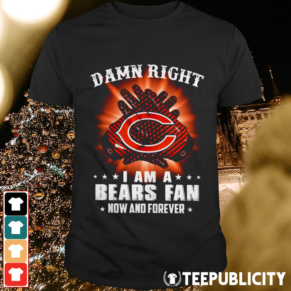 Damn right I am a Bears fan now and forever shirt