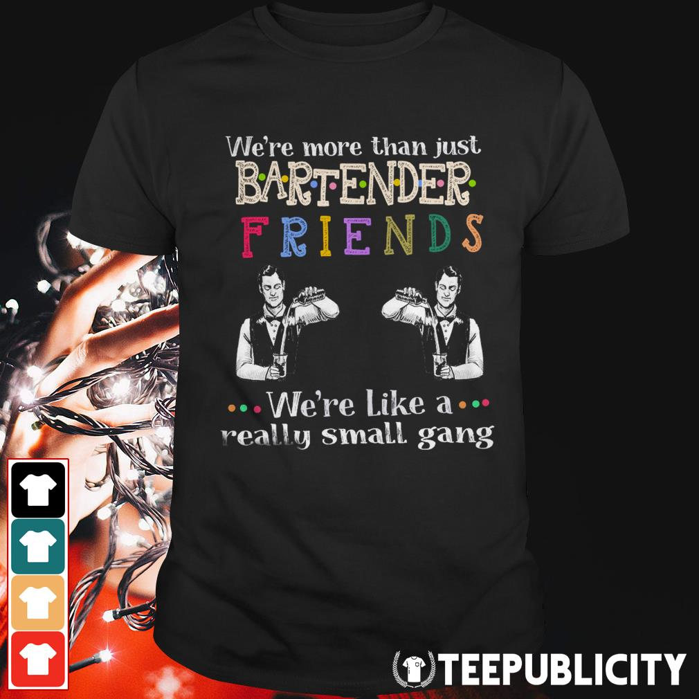 We're more than just bartender friends we're like a really small gang shirt