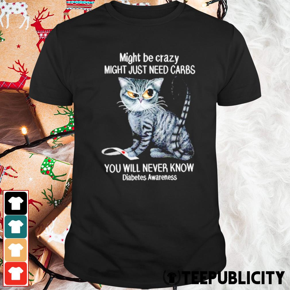 Cat might be crazy might just need carbs you will never know diabetes awareness shirt