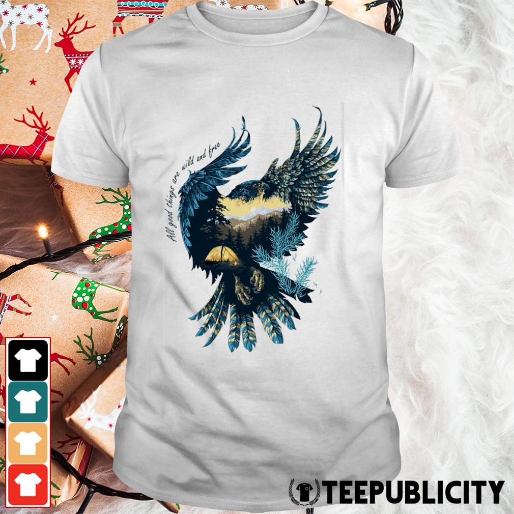 Eagle all good things are wild and free shirt