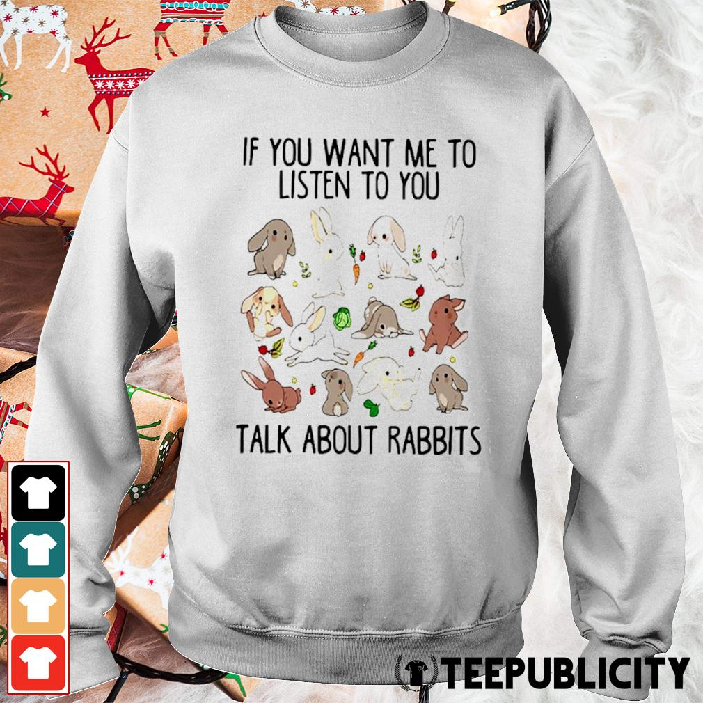 If you want me to listen to you talk about rabbits s sweater