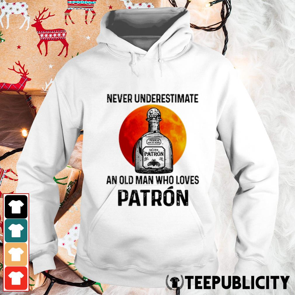 Never underestimate Silver Patron an old man who loves Patron s hoodie